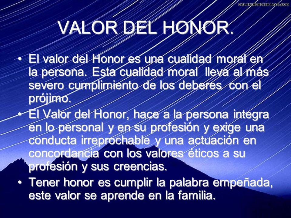 VALOR DEL HONOR. El valor del Honor es una cualidad moral en la persona. Esta cualidad moral lleva al más severo cumplimiento de los deberes con el pr
