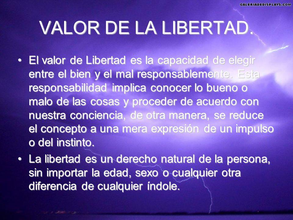 VALOR DE LA LIBERTAD. El valor de Libertad es la capacidad de elegir entre el bien y el mal responsablemente. Esta responsabilidad implica conocer lo