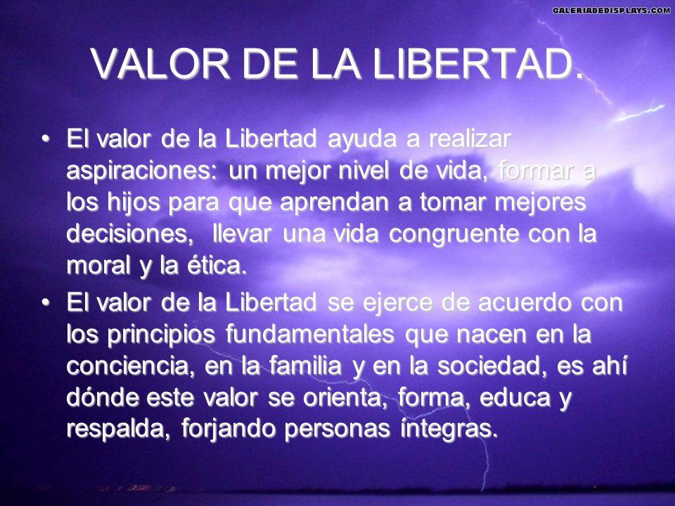 VALOR DE LA LIBERTAD. El valor de la Libertad ayuda a realizar aspiraciones: un mejor nivel de vida, formar a los hijos para que aprendan a tomar mejo