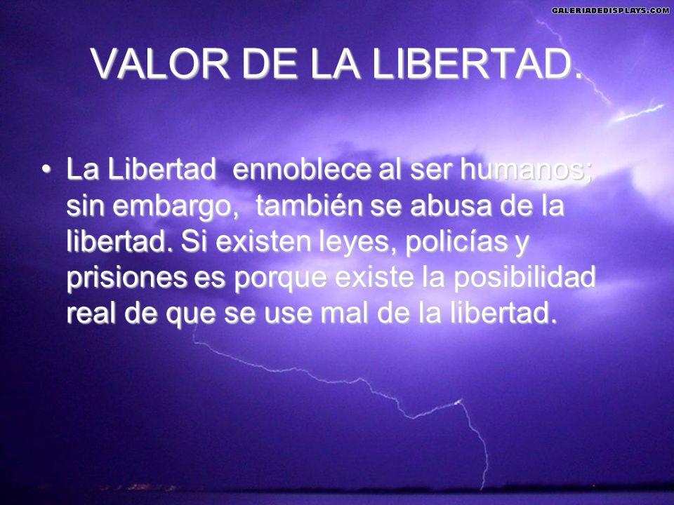 VALOR DE LA LIBERTAD. La Libertad ennoblece al ser humanos; sin embargo, también se abusa de la libertad. Si existen leyes, policías y prisiones es po