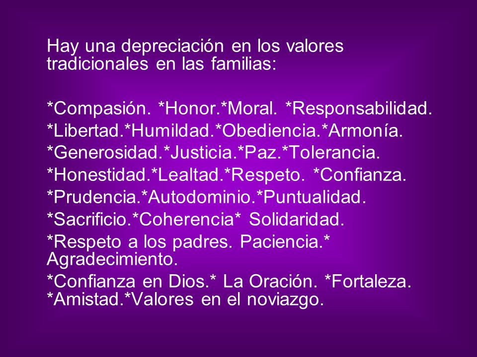 Hay una depreciación en los valores tradicionales en las familias: *Compasión. *Honor.*Moral. *Responsabilidad. *Libertad.*Humildad.*Obediencia.*Armon