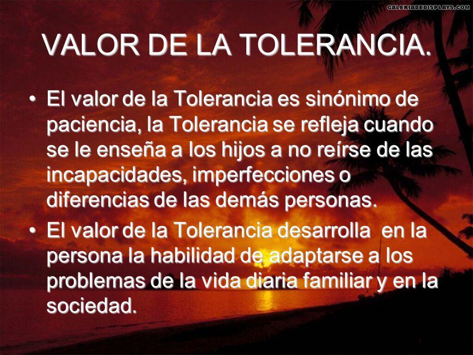 VALOR DE LA TOLERANCIA. El valor de la Tolerancia es sinónimo de paciencia, la Tolerancia se refleja cuando se le enseña a los hijos a no reírse de la