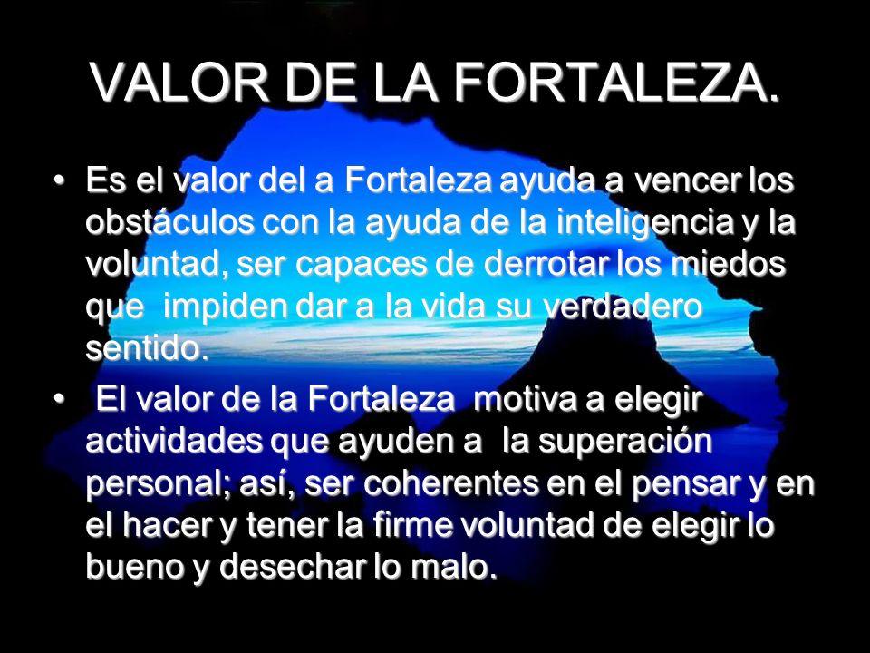 VALOR DE LA FORTALEZA. Es el valor del a Fortaleza ayuda a vencer los obstáculos con la ayuda de la inteligencia y la voluntad, ser capaces de derrota