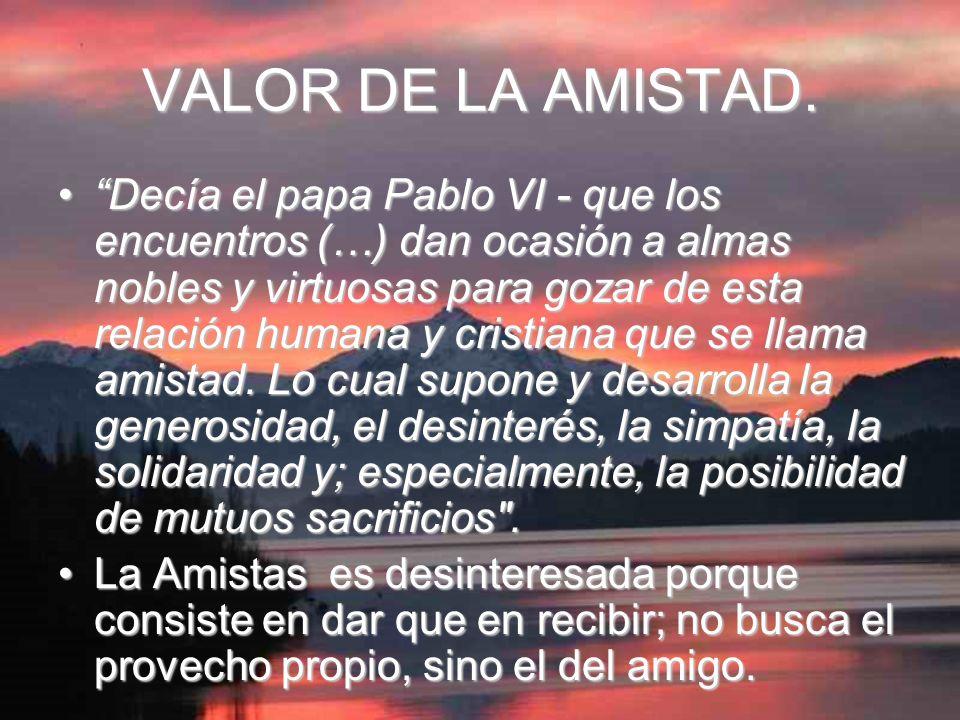 VALOR DE LA AMISTAD. Decía el papa Pablo VI - que los encuentros (…) dan ocasión a almas nobles y virtuosas para gozar de esta relación humana y crist