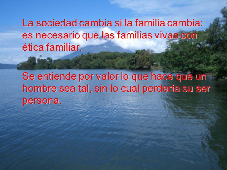 La sociedad cambia si la familia cambia: es necesario que las familias vivan con ética familiar. Se entiende por valor lo que hace que un hombre sea t
