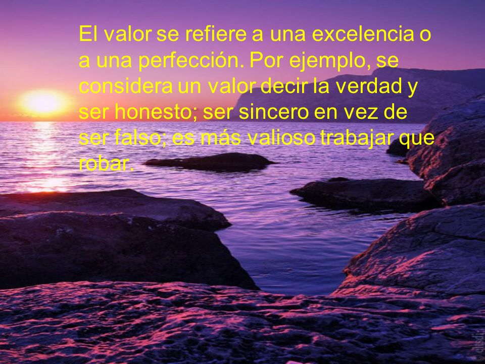El valor se refiere a una excelencia o a una perfección. Por ejemplo, se considera un valor decir la verdad y ser honesto; ser sincero en vez de ser f