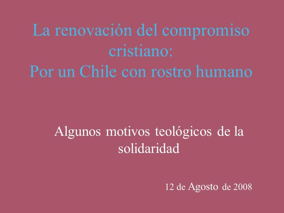 La renovación del compromiso cristiano: Por un Chile con rostro humano Algunos motivos teológicos de la solidaridad 12 de Agosto de 2008