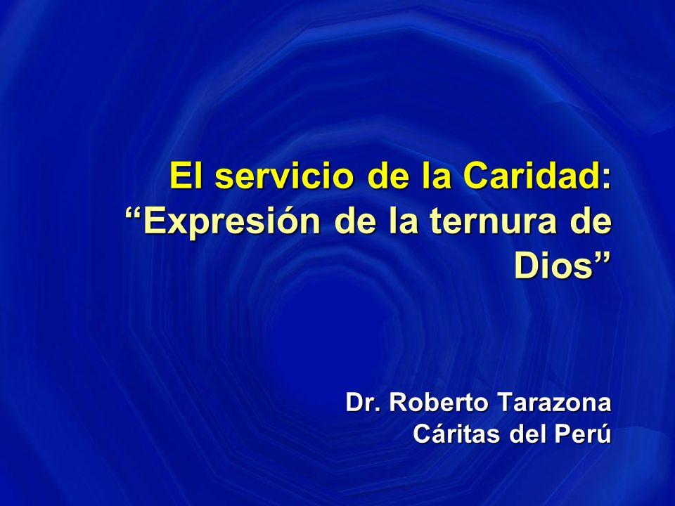 El servicio de la Caridad: Expresión de la ternura de Dios Dr. Roberto Tarazona Cáritas del Perú