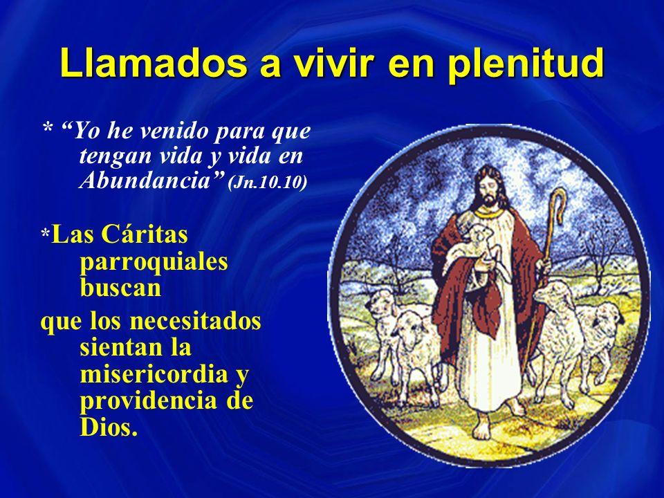 Llamados a vivir en plenitud * Yo he venido para que tengan vida y vida en Abundancia (Jn.10.10) * Las Cáritas parroquiales buscan que los necesitados sientan la misericordia y providencia de Dios.