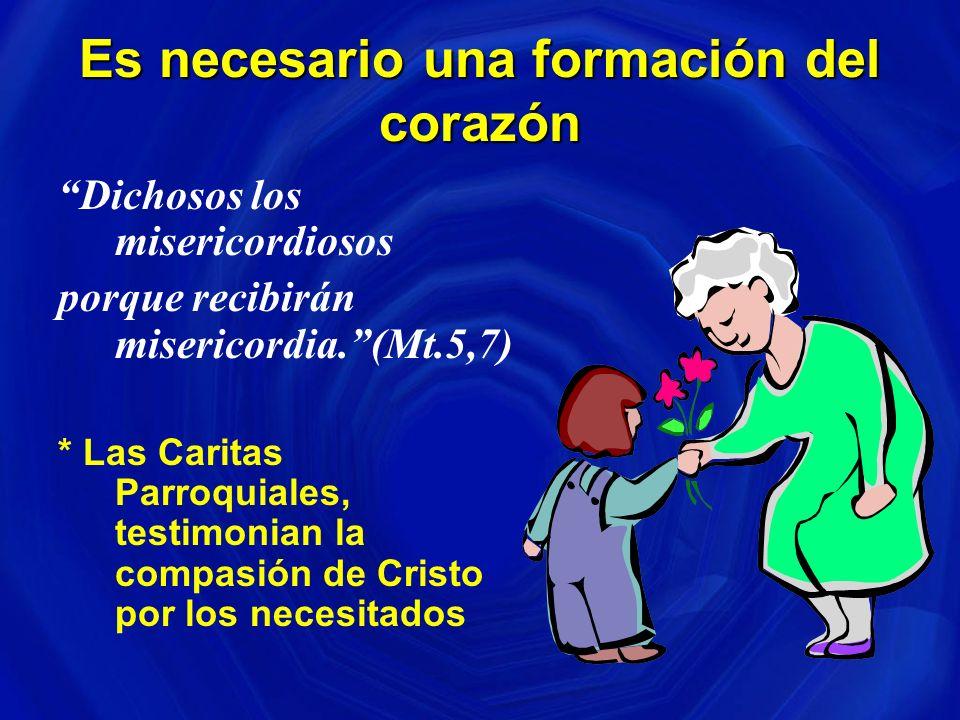Es necesario una formación del corazón Dichosos los misericordiosos porque recibirán misericordia.(Mt.5,7) * Las Caritas Parroquiales, testimonian la compasión de Cristo por los necesitados