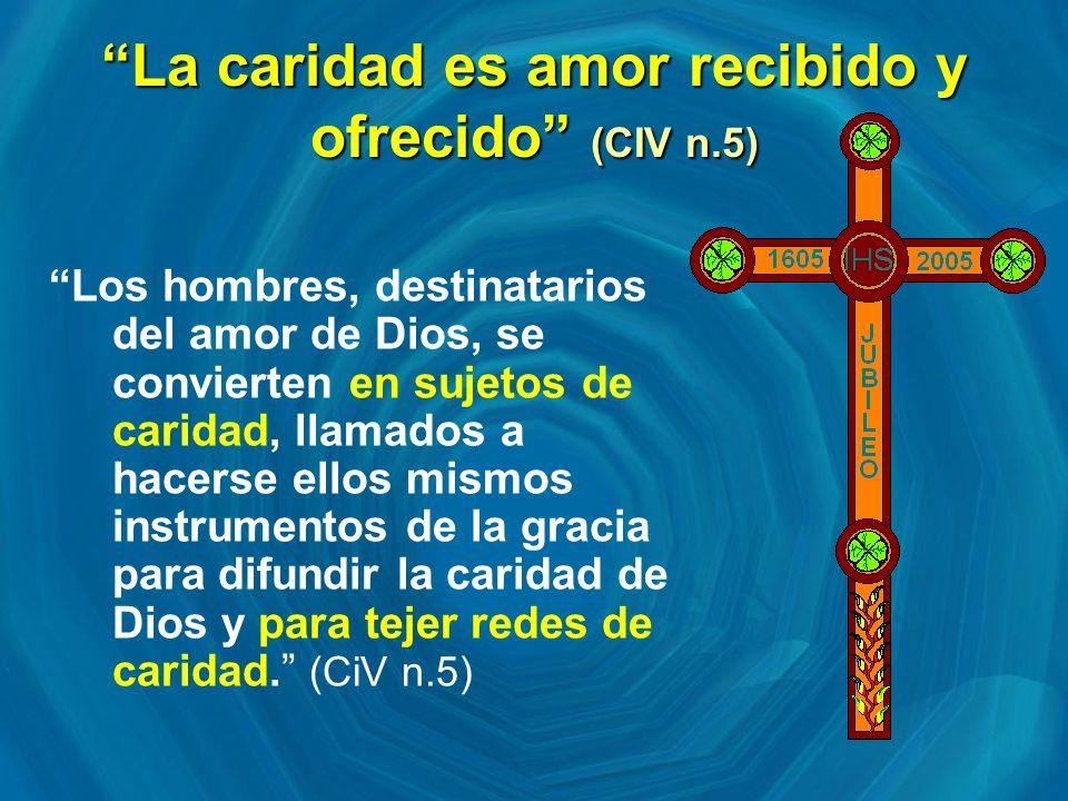 La caridad es amor recibido y ofrecido (CIV n.5) Los hombres, destinatarios del amor de Dios, se convierten en sujetos de caridad, llamados a hacerse ellos mismos instrumentos de la gracia para difundir la caridad de Dios y para tejer redes de caridad.