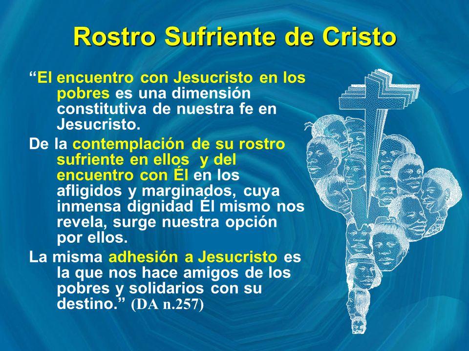 Rostro Sufriente de Cristo El encuentro con Jesucristo en los pobres es una dimensión constitutiva de nuestra fe en Jesucristo.