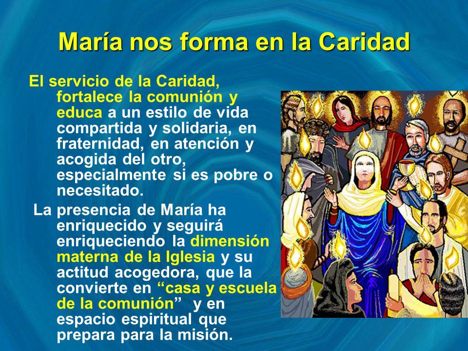 María nos forma en la Caridad El servicio de la Caridad, fortalece la comunión y educa a un estilo de vida compartida y solidaria, en fraternidad, en atención y acogida del otro, especialmente si es pobre o necesitado.