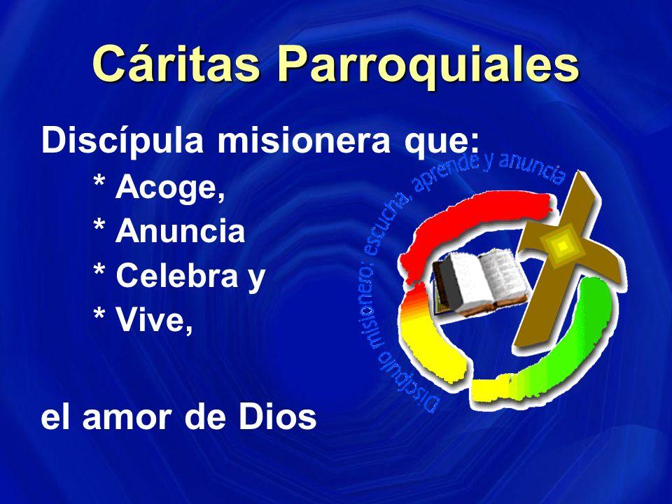 Cáritas Parroquiales Discípula misionera que: * Acoge, * Anuncia * Celebra y * Vive, el amor de Dios