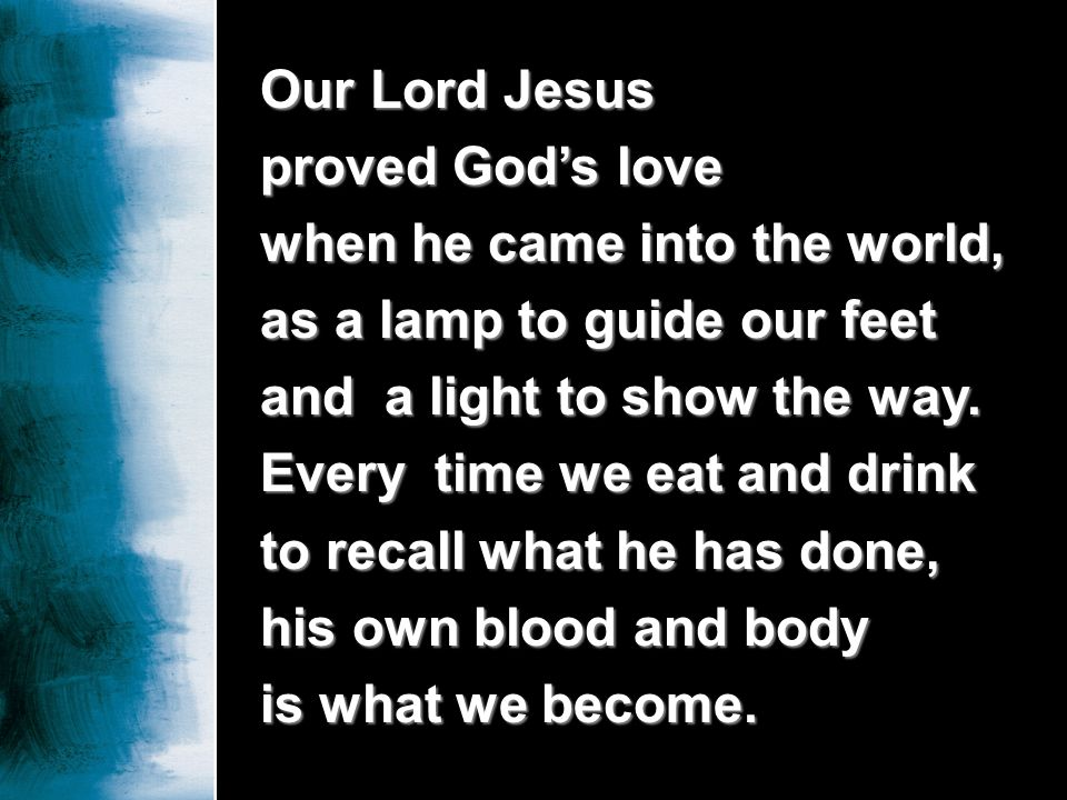 Our Lord Jesus proved Gods love when he came into the world, as a lamp to guide our feet and a light to show the way. Every time we eat and drink to r