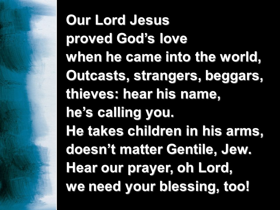 Our Lord Jesus proved Gods love when he came into the world, Outcasts, strangers, beggars, thieves: hear his name, hes calling you. He takes children