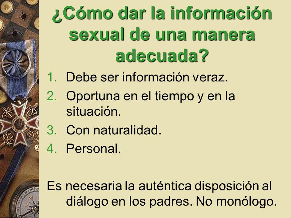 ¿Cómo dar la información sexual de una manera adecuada? 1.Debe ser información veraz. 2.Oportuna en el tiempo y en la situación. 3.Con naturalidad. 4.