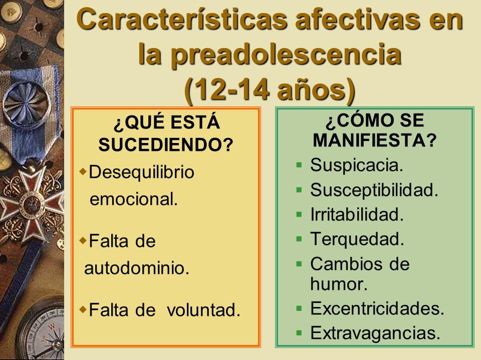 Características afectivas en la preadolescencia (12-14 años) ¿QUÉ ESTÁ SUCEDIENDO? Desequilibrio emocional. Falta de autodominio. Falta de voluntad. ¿
