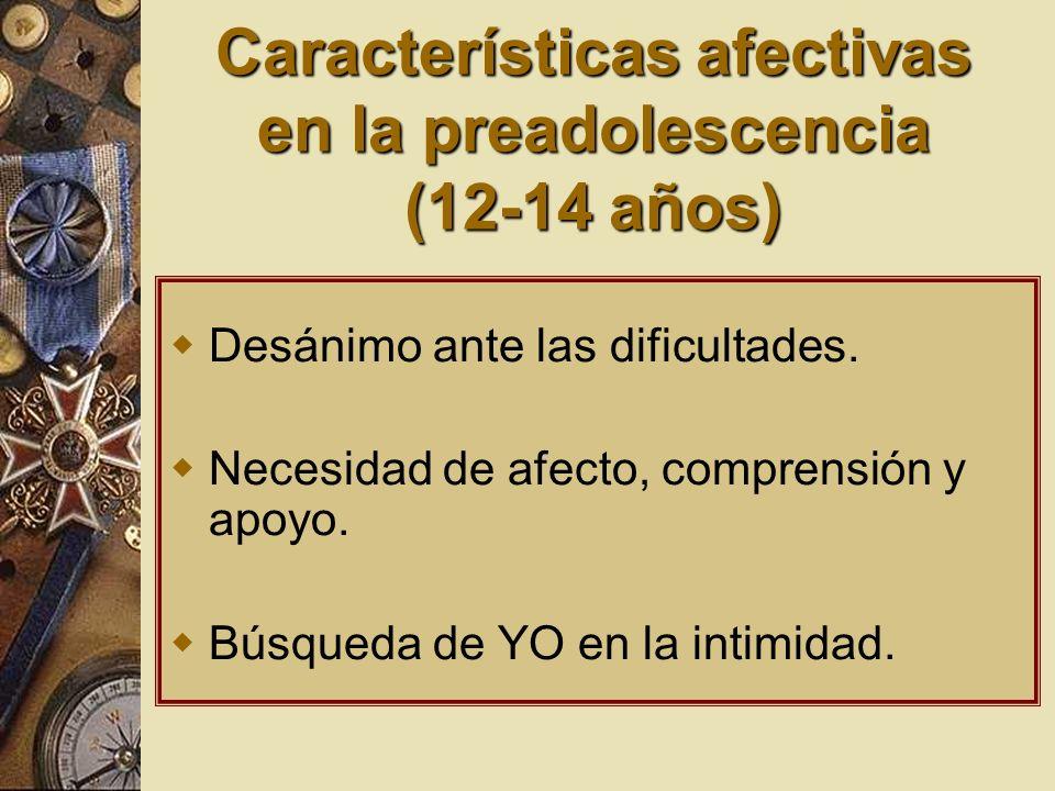 Características afectivas en la preadolescencia (12-14 años) Desánimo ante las dificultades. Necesidad de afecto, comprensión y apoyo. Búsqueda de YO