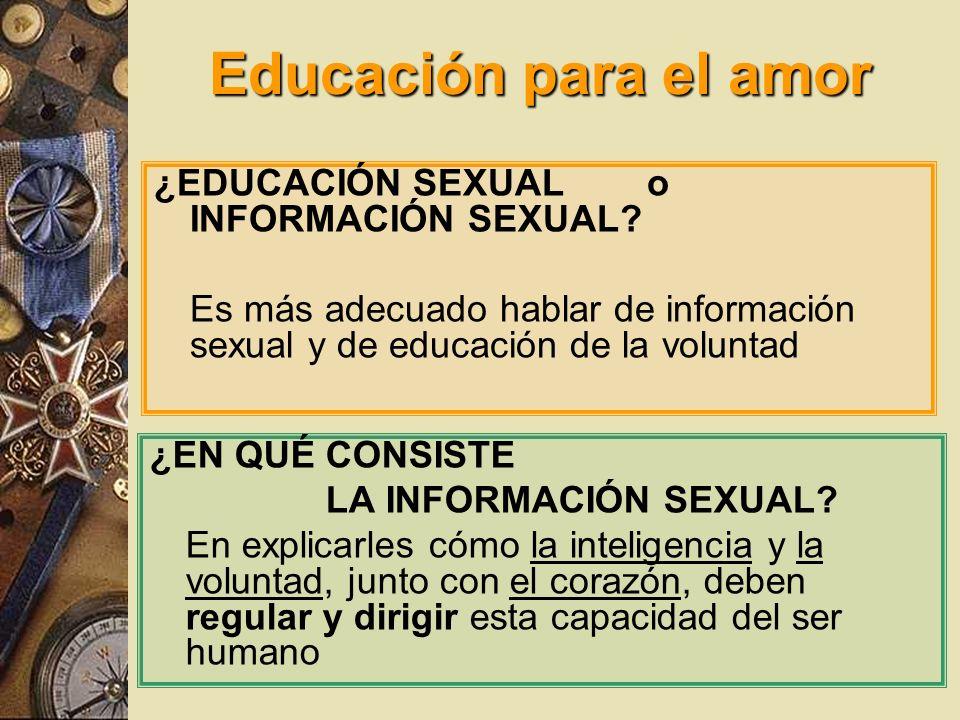 Educación para el amor ¿EDUCACIÓN SEXUAL o INFORMACIÓN SEXUAL? Es más adecuado hablar de información sexual y de educación de la voluntad ¿EN QUÉ CONS