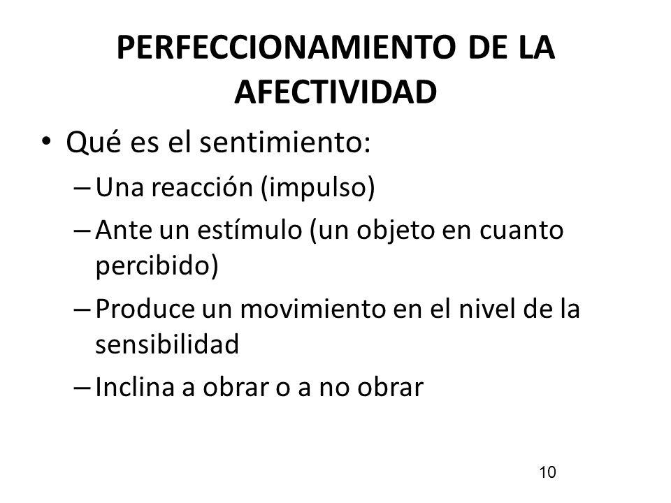 PERFECCIONAMIENTO DE LA AFECTIVIDAD Qué es el sentimiento: – Una reacción (impulso) – Ante un estímulo (un objeto en cuanto percibido) – Produce un mo