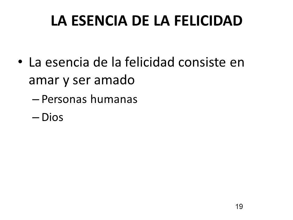LA ESENCIA DE LA FELICIDAD La esencia de la felicidad consiste en amar y ser amado – Personas humanas – Dios 19