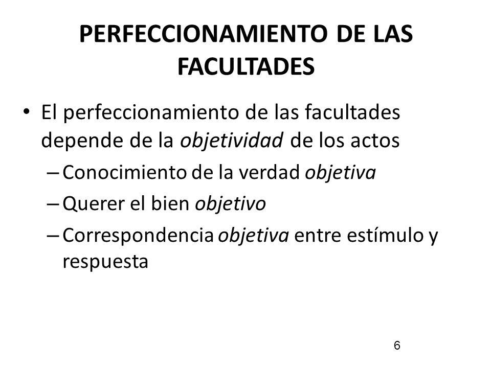 PERFECCIONAMIENTO DE LAS FACULTADES El perfeccionamiento de las facultades depende de la objetividad de los actos – Conocimiento de la verdad objetiva