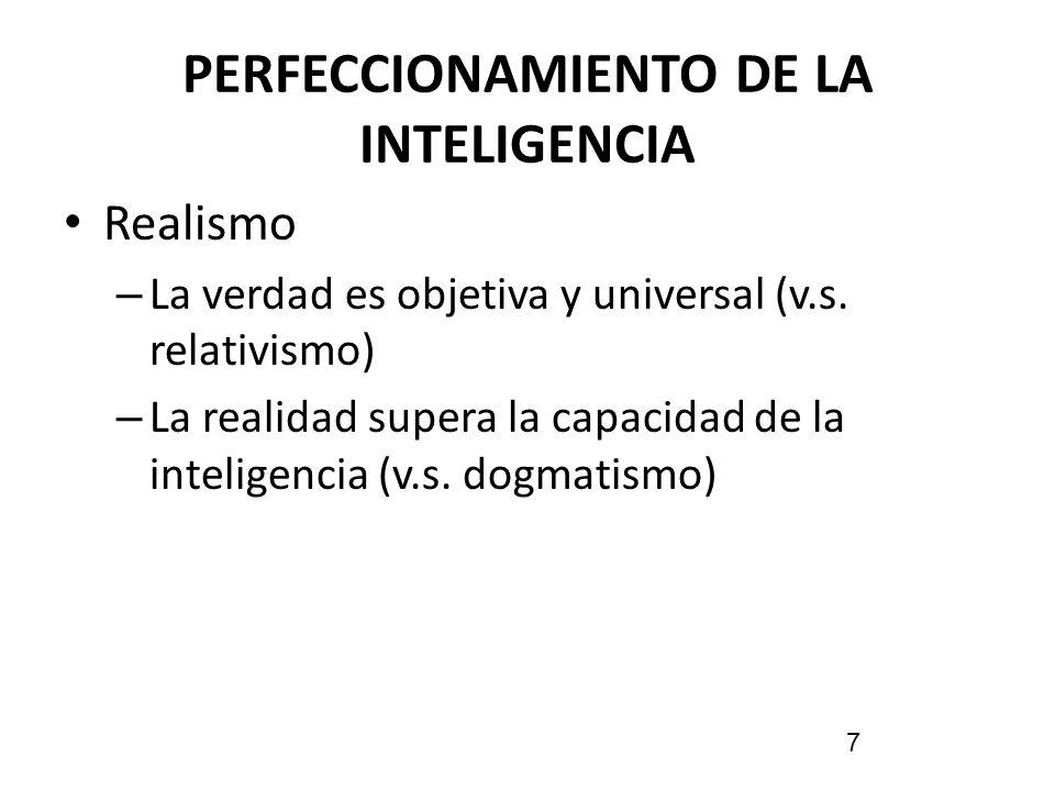 PERFECCIONAMIENTO DE LA INTELIGENCIA Realismo – La verdad es objetiva y universal (v.s. relativismo) – La realidad supera la capacidad de la inteligen