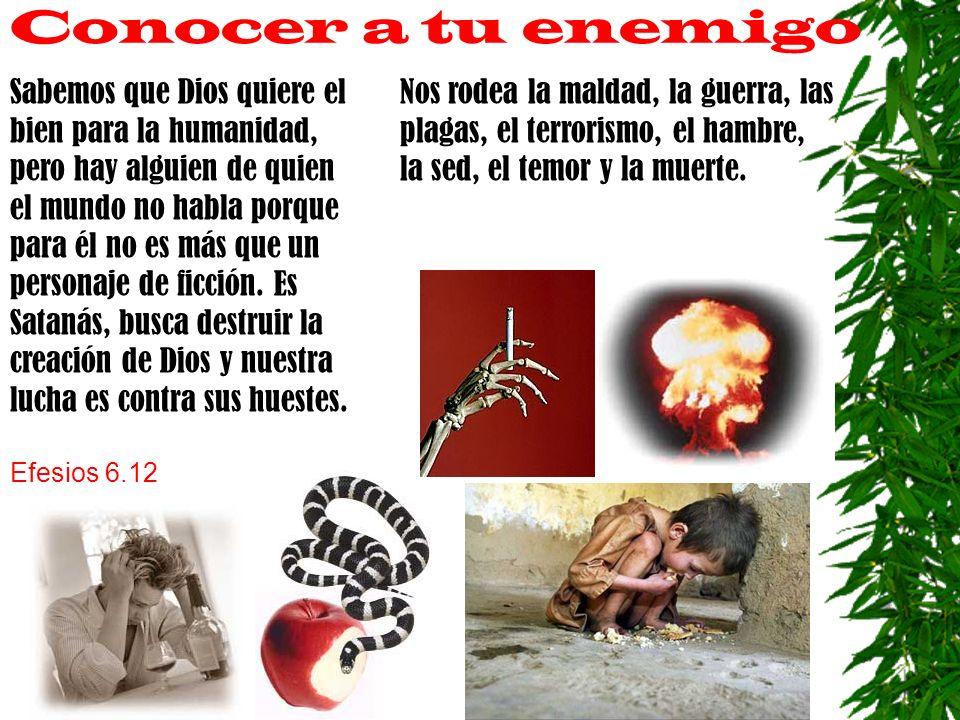 Conocer a tu enemigo Nos rodea la maldad, la guerra, las plagas, el terrorismo, el hambre, la sed, el temor y la muerte. Sabemos que Dios quiere el bi