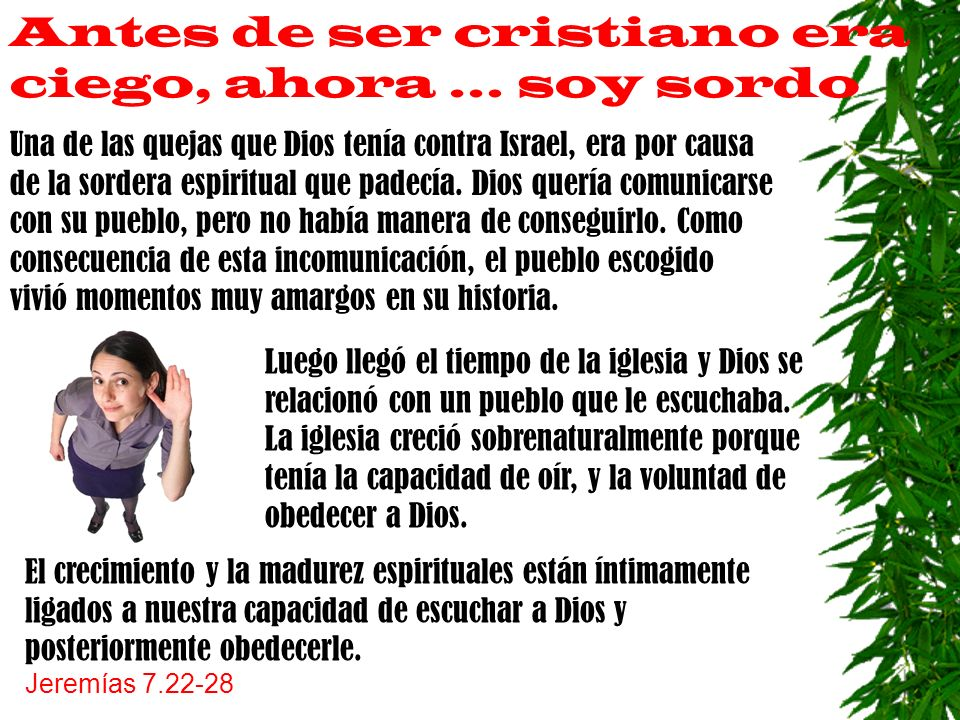 Antes de ser cristiano era ciego, ahora … soy sordo Una de las quejas que Dios tenía contra Israel, era por causa de la sordera espiritual que padecía.