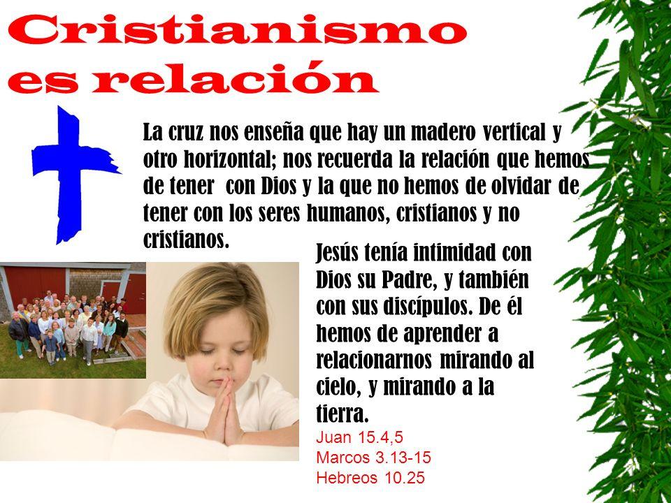 Cristianismo es relación La cruz nos enseña que hay un madero vertical y otro horizontal; nos recuerda la relación que hemos de tener con Dios y la que no hemos de olvidar de tener con los seres humanos, cristianos y no cristianos.