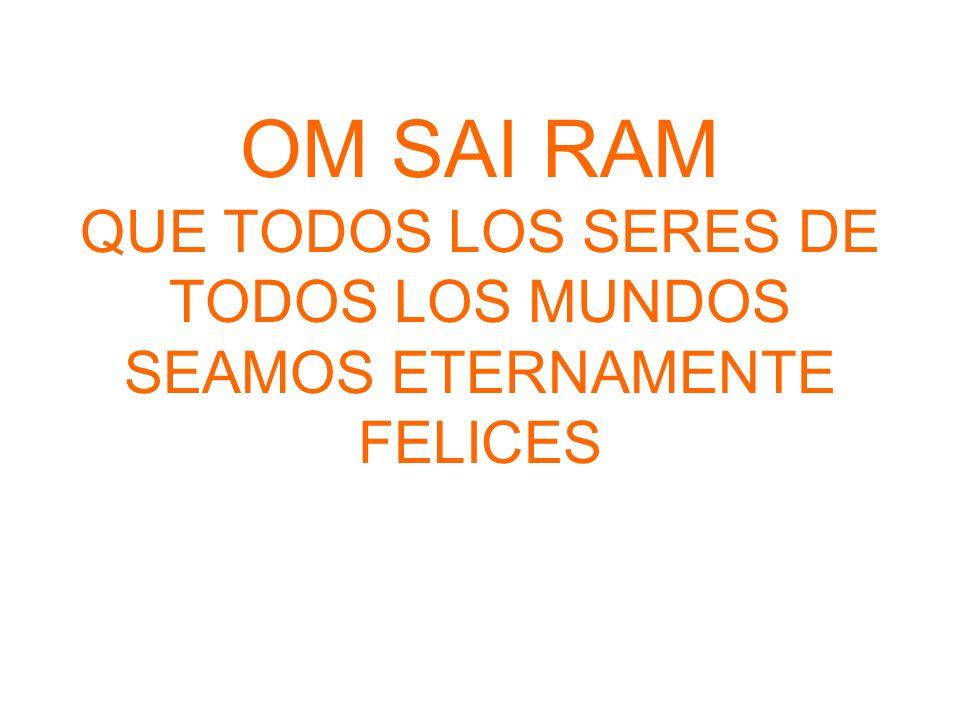 OM SAI RAM QUE TODOS LOS SERES DE TODOS LOS MUNDOS SEAMOS ETERNAMENTE FELICES