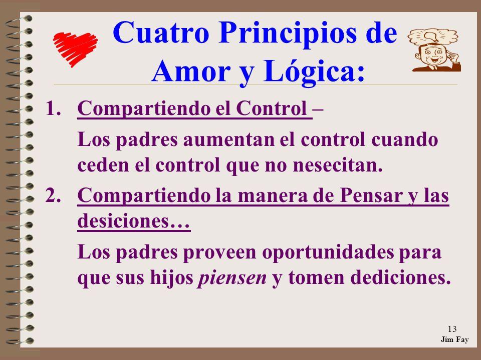 Jim Fay 13 Cuatro Principios de Amor y Lógica: 1.Compartiendo el Control – Los padres aumentan el control cuando ceden el control que no nesecitan.