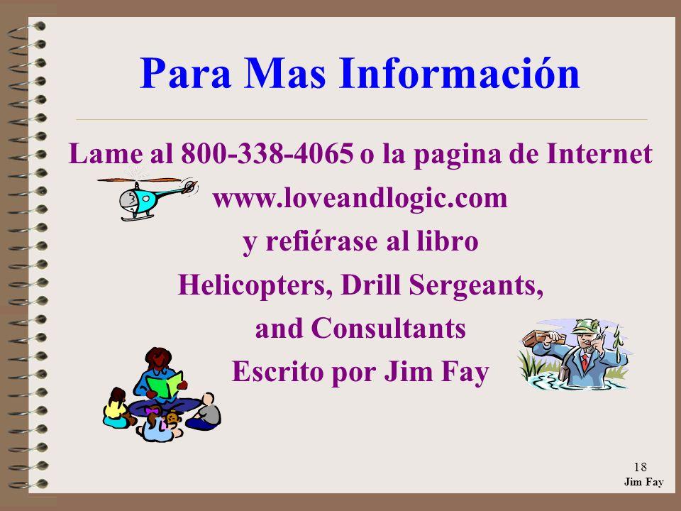 Jim Fay 18 Para Mas Información Lame al 800-338-4065 o la pagina de Internet www.loveandlogic.com y refiérase al libro Helicopters, Drill Sergeants, and Consultants Escrito por Jim Fay