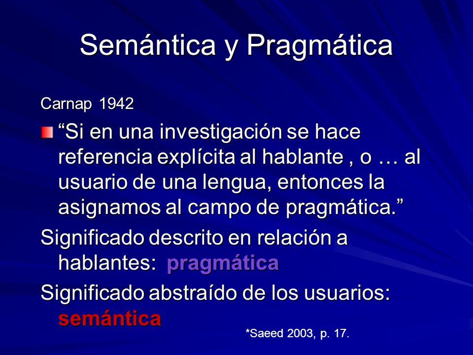 Semántica y Pragmática Carnap 1942 Si en una investigación se hace referencia explícita al hablante, o … al usuario de una lengua, entonces la asignamos al campo de pragmática.