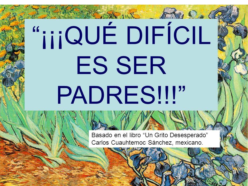 ¡¡¡QUÉ DIFÍCIL ES SER PADRES!!! Basado en el libro Un Grito Desesperado Carlos Cuauhtemoc Sánchez, mexicano.