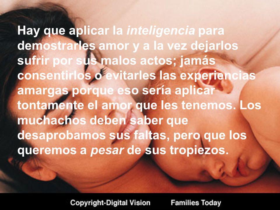 Hay que aplicar la inteligencia para demostrarles amor y a la vez dejarlos sufrir por sus malos actos; jamás consentirlos o evitarles las experiencias