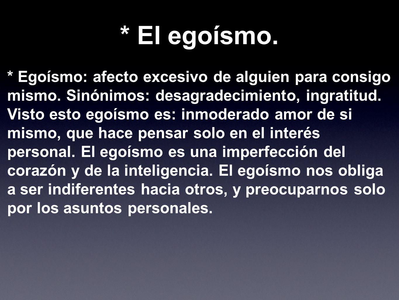 * Egoísmo: afecto excesivo de alguien para consigo mismo. Sinónimos: desagradecimiento, ingratitud. Visto esto egoísmo es: inmoderado amor de si mismo