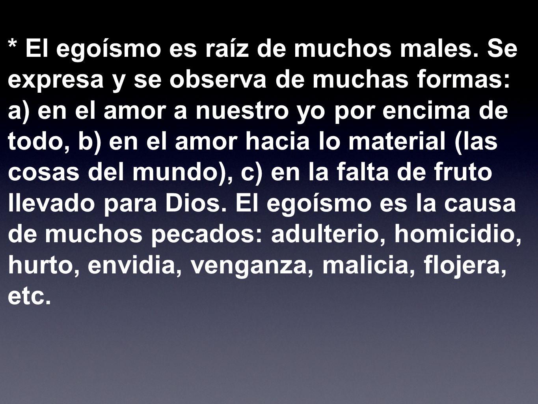 * El egoísmo es raíz de muchos males. Se expresa y se observa de muchas formas: a) en el amor a nuestro yo por encima de todo, b) en el amor hacia lo