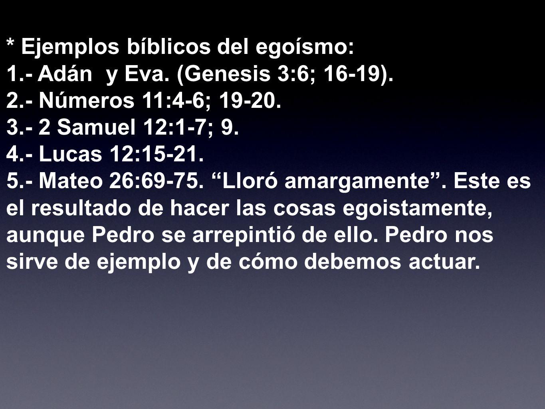 * Ejemplos bíblicos del egoísmo: 1.- Adán y Eva. (Genesis 3:6; 16-19). 2.- Números 11:4-6; 19-20. 3.- 2 Samuel 12:1-7; 9. 4.- Lucas 12:15-21. 5.- Mate