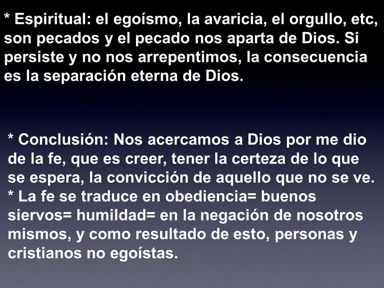 * Espiritual: el egoísmo, la avaricia, el orgullo, etc, son pecados y el pecado nos aparta de Dios. Si persiste y no nos arrepentimos, la consecuencia