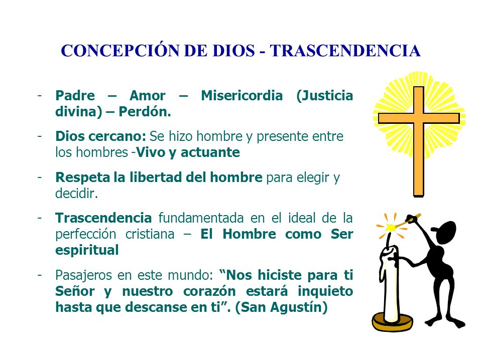 CONCEPCIÓN DE DIOS - TRASCENDENCIA -Padre – Amor – Misericordia (Justicia divina) – Perdón. -Dios cercano: Se hizo hombre y presente entre los hombres