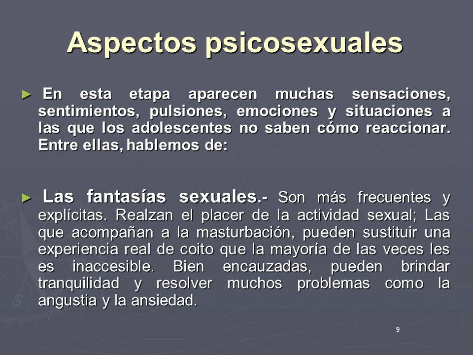 9 Aspectos psicosexuales En esta etapa aparecen muchas sensaciones, sentimientos, pulsiones, emociones y situaciones a las que los adolescentes no sab