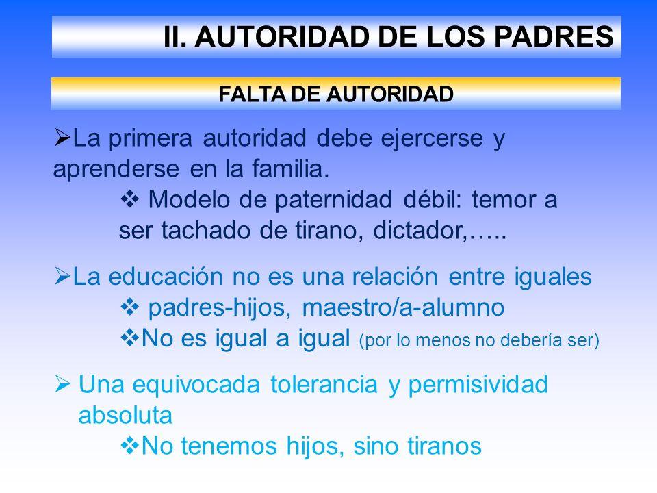 II. AUTORIDAD DE LOS PADRES FALTA DE AUTORIDAD La primera autoridad debe ejercerse y aprenderse en la familia. Modelo de paternidad débil: temor a ser