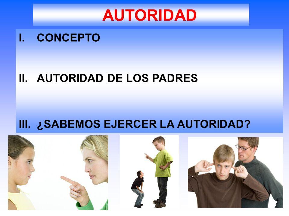 I.CONCEPTO II.AUTORIDAD DE LOS PADRES III.¿SABEMOS EJERCER LA AUTORIDAD? AUTORIDAD