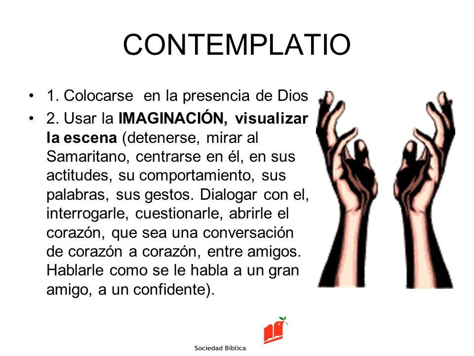 CONTEMPLATIO 1. Colocarse en la presencia de Dios 2. Usar la IMAGINACIÓN, visualizar la escena (detenerse, mirar al Samaritano, centrarse en él, en su