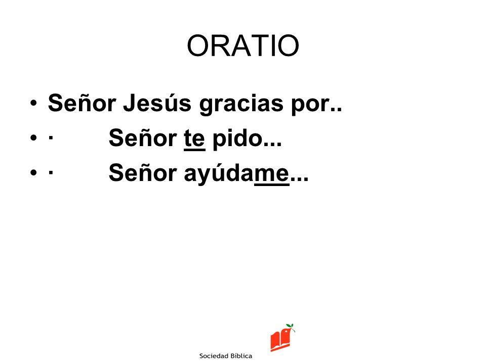 ORATIO Señor Jesús gracias por.. · Señor te pido... · Señor ayúdame...