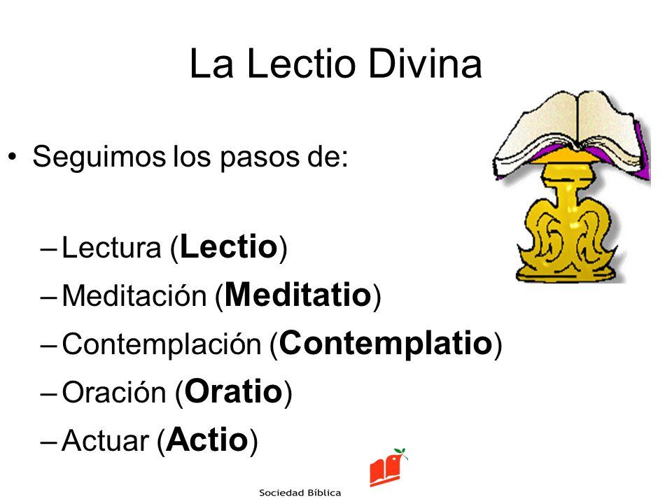 La Lectio Divina Seguimos los pasos de: –Lectura ( Lectio ) –Meditación ( Meditatio ) –Contemplación ( Contemplatio ) –Oración ( Oratio ) –Actuar ( Ac