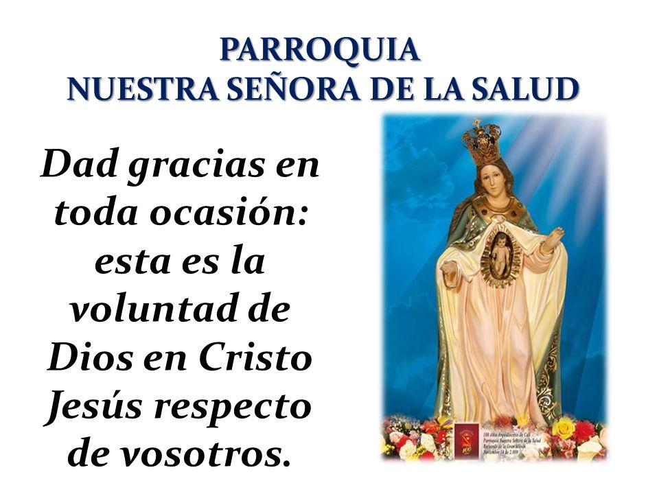 PARROQUIA NUESTRA SEÑORA DE LA SALUD Dad gracias en toda ocasión: esta es la voluntad de Dios en Cristo Jesús respecto de vosotros.