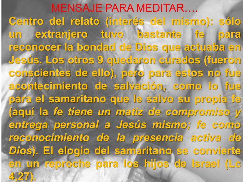 MENSAJE PARA MEDITAR…. Centro del relato (interés del mismo): sólo un extranjero tuvo bastante fe para reconocer la bondad de Dios que actuaba en Jesú